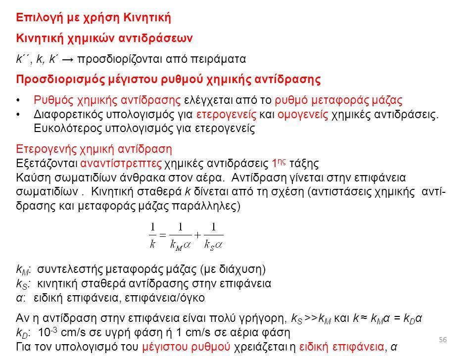 Επιλογή με χρήση Κινητική Κινητική χημικών αντιδράσεων k΄΄, k, k΄ → προσδιορίζονται από πειράματα Προσδιορισμός μέγιστου ρυθμού χημικής αντίδρασης Ρυθμός χημικής αντίδρασης ελέγχεται από το ρυθμό μεταφοράς μάζας Διαφορετικός υπολογισμός για ετερογενείς και ομογενείς χημικές αντιδράσεις.