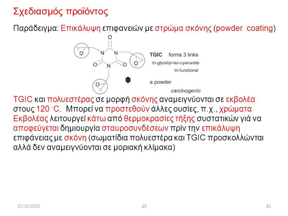 15/10/2015ΔΧ81 Σχεδιασμός προϊόντος Παράδειγμα: Επικάλυψη επιφανειών με στρώμα σκόνης (powder coating) TGIC και πολυεστέρας σε μορφή σκόνης αναμειγνύονται σε εκβολέα στους 120 ◦ C.