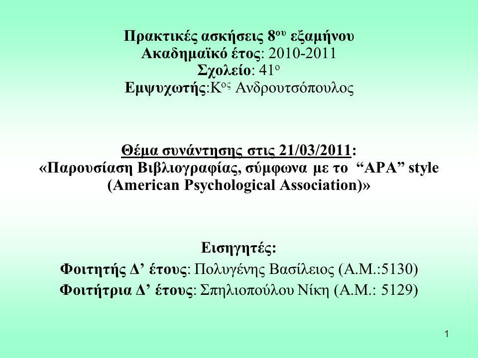 1 Πρακτικές ασκήσεις 8 ου εξαμήνου Ακαδημαϊκό έτος: 2010-2011 Σχολείο: 41 o Εμψυχωτής:Κ ος Ανδρουτσόπουλος Θέμα συνάντησης στις 21/03/2011: «Παρουσίαση Βιβλιογραφίας, σύμφωνα με το APA style (American Psychological Association)» Εισηγητές: Φοιτητής Δ' έτους: Πολυγένης Βασίλειος (Α.Μ.:5130) Φοιτήτρια Δ' έτους: Σπηλιοπούλου Νίκη (Α.Μ.: 5129)