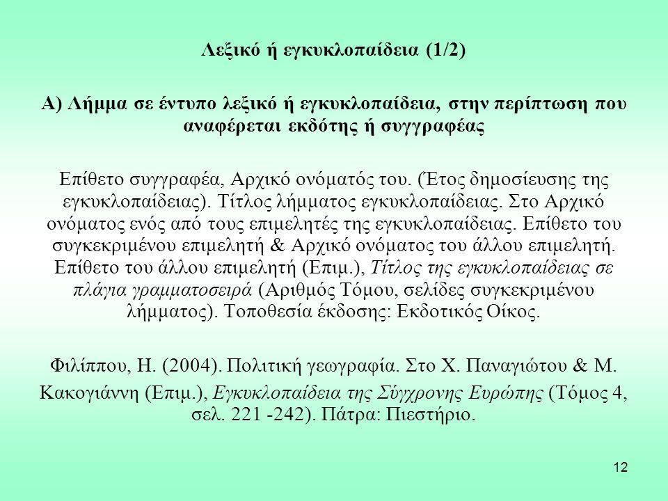12 Λεξικό ή εγκυκλοπαίδεια (1/2) Α) Λήμμα σε έντυπο λεξικό ή εγκυκλοπαίδεια, στην περίπτωση που αναφέρεται εκδότης ή συγγραφέας Επίθετο συγγραφέα, Αρχικό ονόματός του.