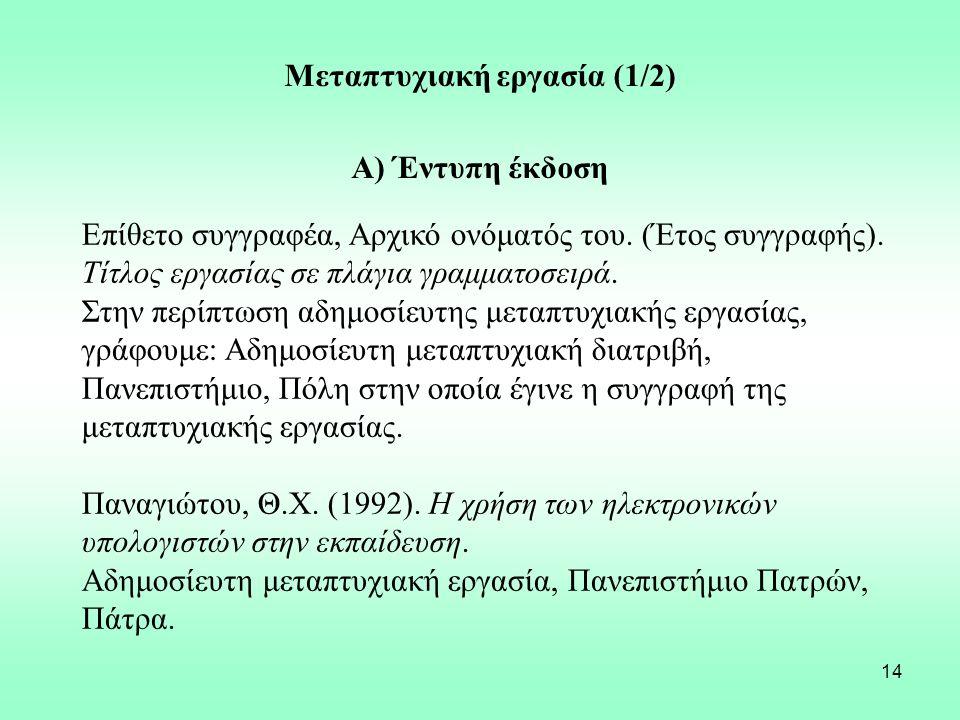 14 Μεταπτυχιακή εργασία (1/2) Α) Έντυπη έκδοση Επίθετο συγγραφέα, Αρχικό ονόματός του. (Έτος συγγραφής). Τίτλος εργασίας σε πλάγια γραμματοσειρά. Στην