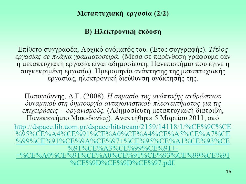 15 Μεταπτυχιακή εργασία (2/2) Β) Ηλεκτρονική έκδοση Επίθετο συγγραφέα, Αρχικό ονόματός του. (Έτος συγγραφής). Τίτλος εργασίας σε πλάγια γραμματοσειρά.