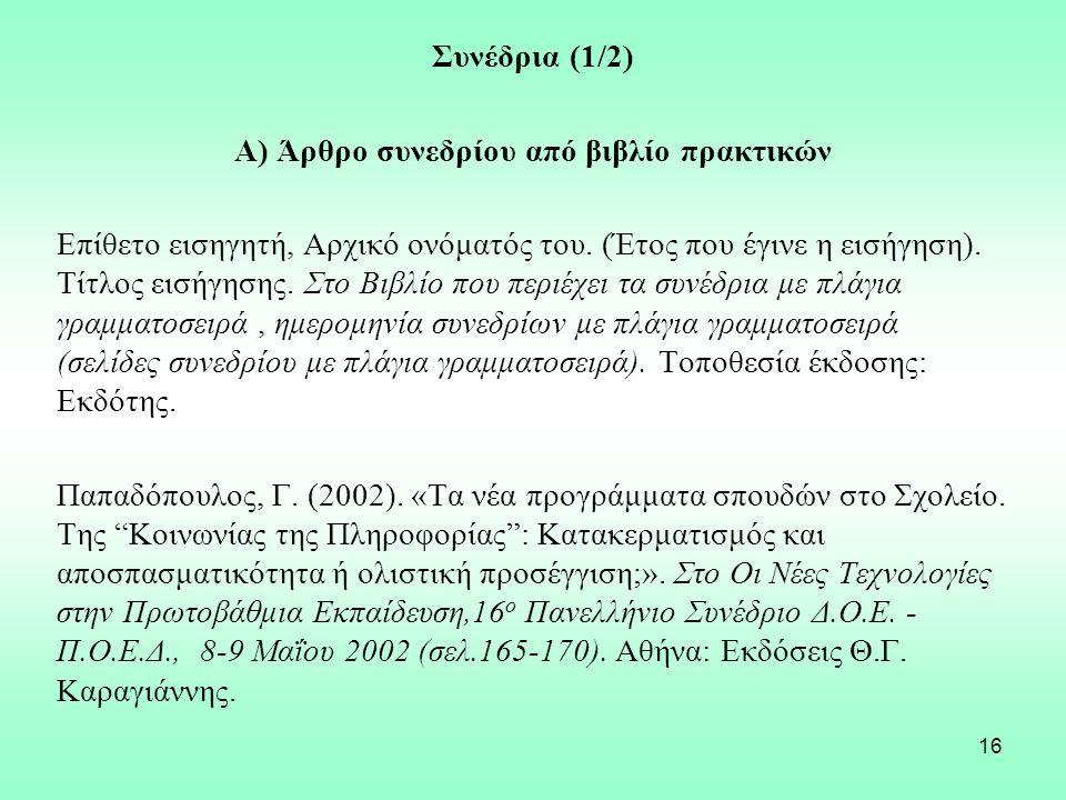 16 Συνέδρια (1/2) Α) Άρθρο συνεδρίου από βιβλίο πρακτικών Επίθετο εισηγητή, Αρχικό ονόματός του. (Έτος που έγινε η εισήγηση). Τίτλος εισήγησης. Στο Βι