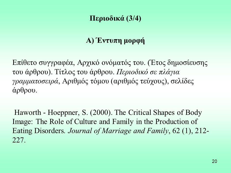 20 Περιοδικά (3/4) Α) Έντυπη μορφή Επίθετο συγγραφέα, Αρχικό ονόματός του. (Έτος δημοσίευσης του άρθρου). Τίτλος του άρθρου. Περιοδικό σε πλάγια γραμμ