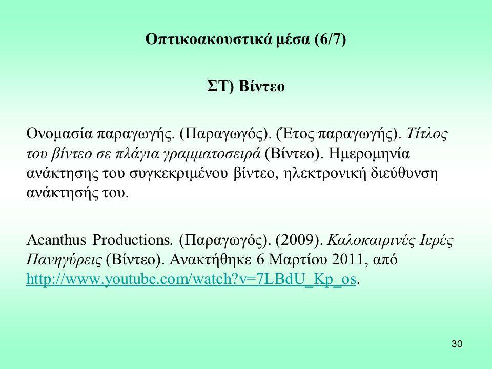 30 Οπτικοακουστικά μέσα (6/7) ΣΤ) Βίντεο Ονομασία παραγωγής. (Παραγωγός). (Έτος παραγωγής). Τίτλος του βίντεο σε πλάγια γραμματοσειρά (Βίντεο). Ημερομ