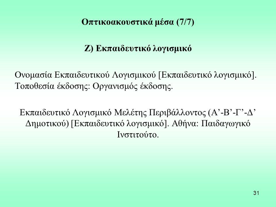 31 Οπτικοακουστικά μέσα (7/7) Ζ) Εκπαιδευτικό λογισμικό Ονομασία Εκπαιδευτικού Λογισμικού [Εκπαιδευτικό λογισμικό]. Τοποθεσία έκδοσης: Οργανισμός έκδο