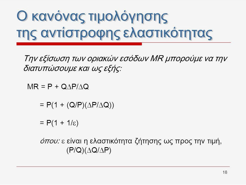 18 Την εξίσωση των οριακών εσόδων MR μπορούμε να την διατυπώσουμε και ως εξής : MR = P + Q  P/  Q = P(1 + (Q/P)(  P/  Q)) = P(1 + 1/  ) όπου:  ε