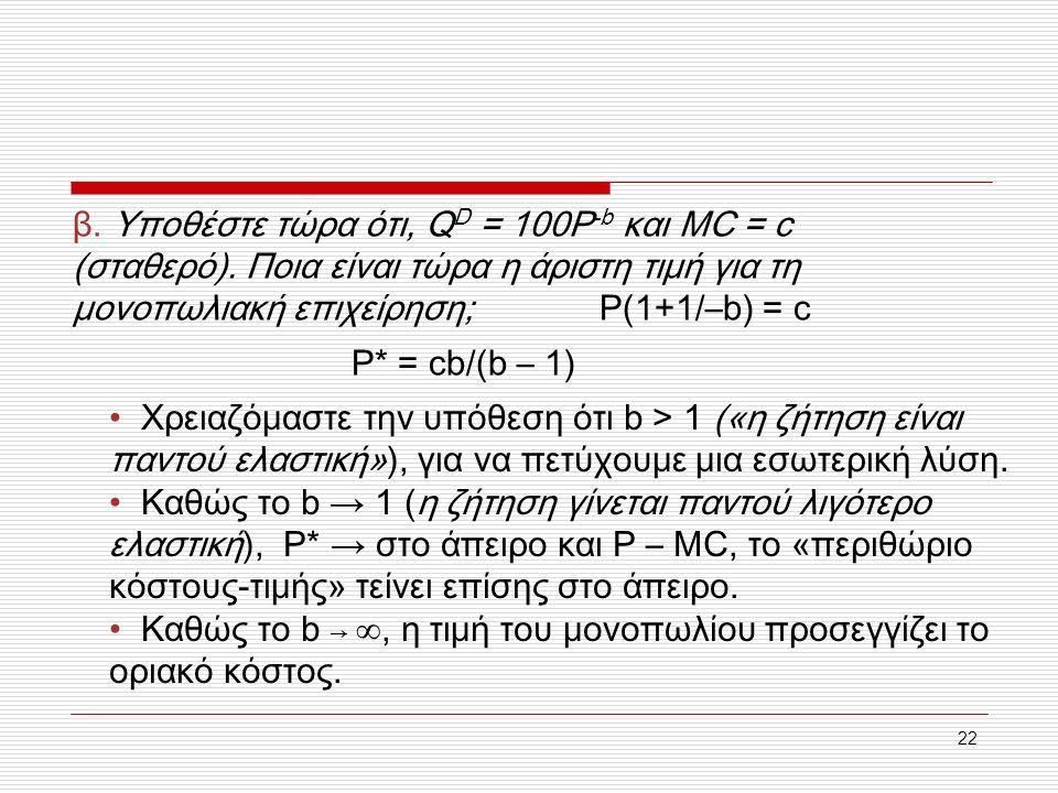 22 β. Υποθέστε τώρα ότι, Q D = 100P -b και MC = c (σταθερό). Ποια είναι τώρα η άριστη τιμή για τη μονοπωλιακή επιχείρηση; P(1+1/–b) = c P* = cb/(b – 1