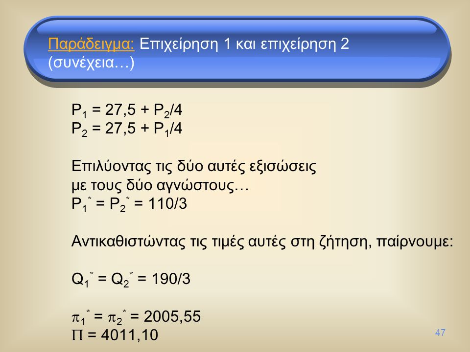 47 P 1 = 27,5 + P 2 /4 P 2 = 27,5 + P 1 /4 Επιλύοντας τις δύο αυτές εξισώσεις με τους δύο αγνώστους… P 1 * = P 2 * = 110/3 Αντικαθιστώντας τις τιμές αυτές στη ζήτηση, παίρνουμε: Q 1 * = Q 2 * = 190/3  1 * =  2 * = 2005,55  = 4011,10 Παράδειγμα: Επιχείρηση 1 και επιχείρηση 2 (συνέχεια…)