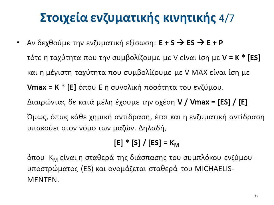 Στοιχεία ενζυματικής κινητικής 4/7 Αν δεχθούμε την ενζυματική εξίσωση: E + S  ΕS  Ε + Ρ τότε η ταχύτητα που την συμβολίζουμε με V είναι ίση με V = K * [ES] και η μέγιστη ταχύτητα που συμβολίζουμε με V MAX είναι ίση με Vmax = K * [E] όπου E η συνολική ποσότητα του ενζύμου.