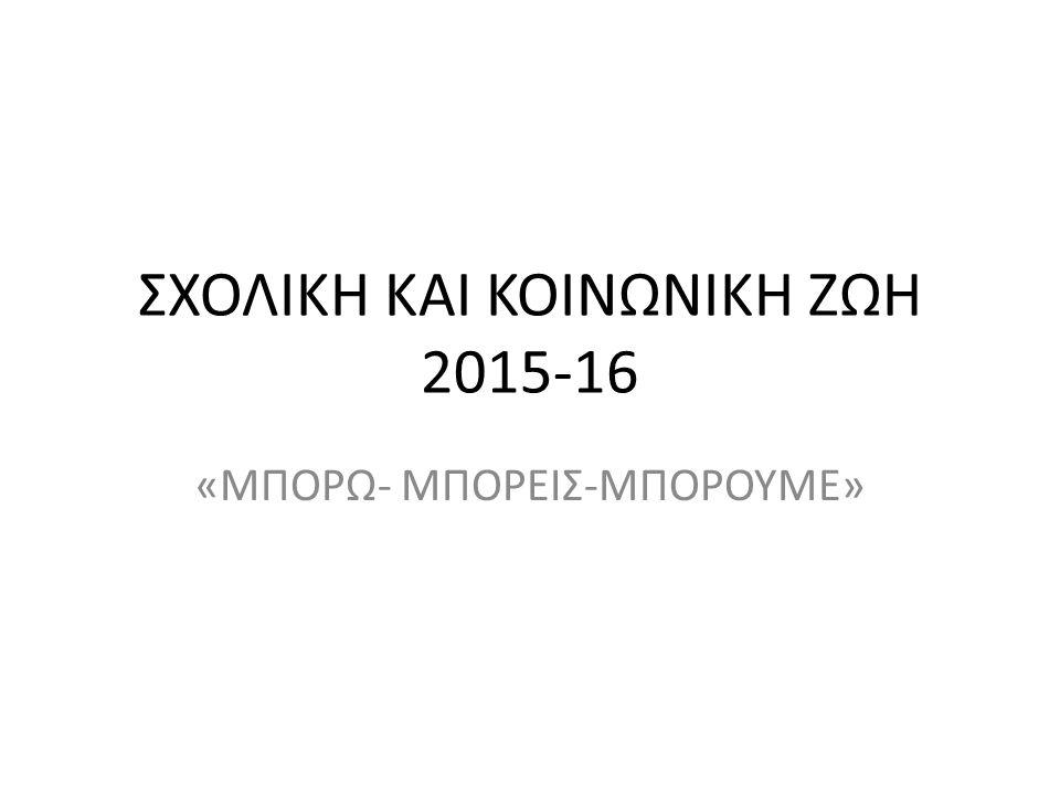 ΣΧΟΛΙΚΗ ΚΑΙ ΚΟΙΝΩΝΙΚΗ ΖΩΗ 2015-16 «ΜΠΟΡΩ- ΜΠΟΡΕΙΣ-ΜΠΟΡΟΥΜΕ»