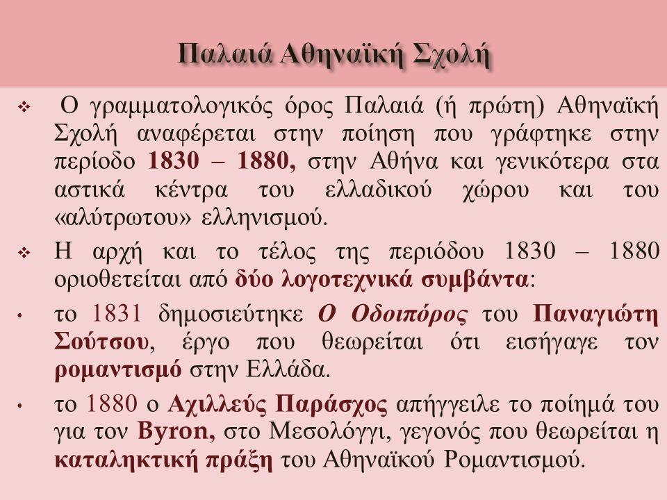  Ο γραμματολογικός όρος Παλαιά ( ή πρώτη ) Αθηναϊκή Σχολή αναφέρεται στην ποίηση που γράφτηκε στην περίοδο 1830 – 1880, στην Αθήνα και γενικότερα στα αστικά κέντρα του ελλαδικού χώρου και του « αλύτρωτου » ελληνισμού.