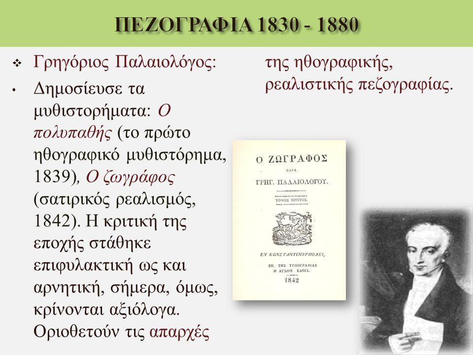  Γρηγόριος Παλαιολόγος : Δημοσίευσε τα μυθιστορήματα : Ο πολυπαθής ( το πρώτο ηθογραφικό μυθιστόρημα, 1839), Ο ζωγράφος ( σατιρικός ρεαλισμός, 1842).