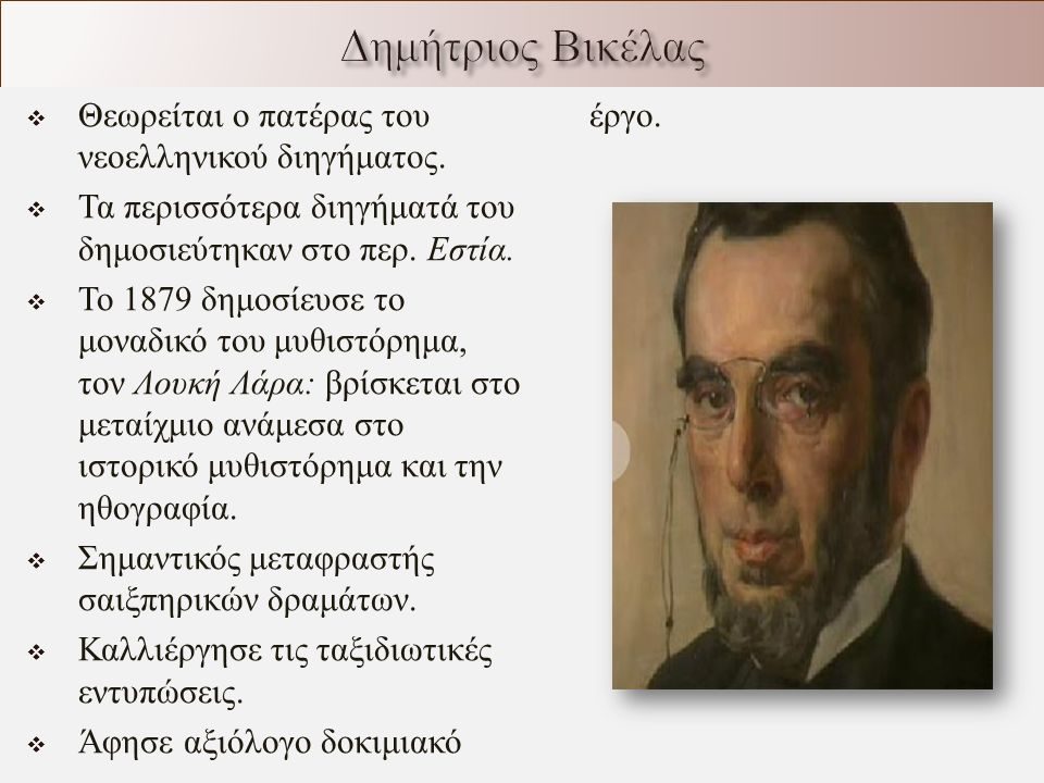  Θεωρείται ο πατέρας του νεοελληνικού διηγήματος.  Τα περισσότερα διηγήματά του δημοσιεύτηκαν στο περ. Εστία.  Το 1879 δημοσίευσε το μοναδικό του μ