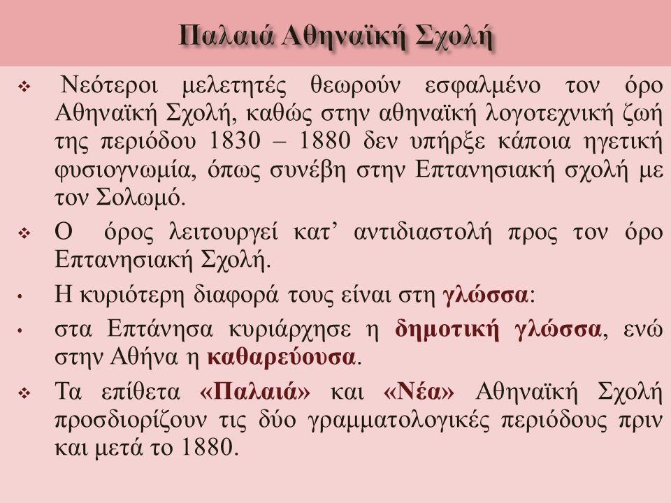  Νεότεροι μελετητές θεωρούν εσφαλμένο τον όρο Αθηναϊκή Σχολή, καθώς στην αθηναϊκή λογοτεχνική ζωή της περιόδου 1830 – 1880 δεν υπήρξε κάποια ηγετική φυσιογνωμία, όπως συνέβη στην Επτανησιακή σχολή με τον Σολωμό.