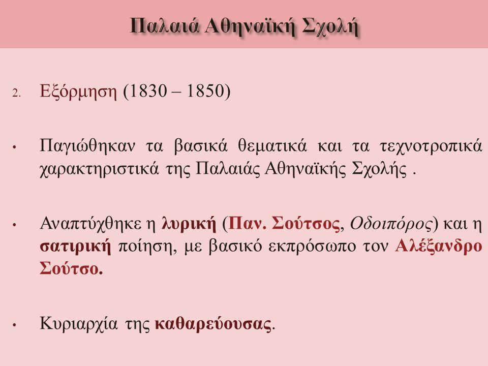 2. Εξόρμηση (1830 – 1850) Παγιώθηκαν τα βασικά θεματικά και τα τεχνοτροπικά χαρακτηριστικά της Παλαιάς Αθηναϊκής Σχολής. Αναπτύχθηκε η λυρική ( Παν. Σ