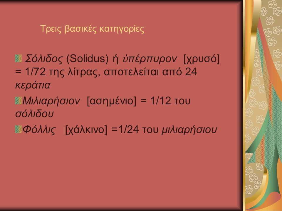 Τρεις βασικές κατηγορίες Σόλιδος (Solidus) ή ὑ πέρπυρον [χρυσό] = 1/72 της λίτρας, αποτελείται από 24 κεράτια Μιλιαρήσιον [ασημένιο] = 1/12 του σόλιδου Φόλλις [χάλκινο] =1/24 του μιλιαρήσιου