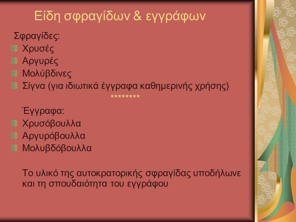 Είδη σφραγίδων & εγγράφων Σφραγίδες: Χρυσές Αργυρές Μολύβδινες Σίγνα (για ιδιωτικά έγγραφα καθημερινής χρήσης) ******** Έγγραφα: Χρυσόβουλλα Αργυρόβουλλα Μολυβδόβουλλα Το υλικό της αυτοκρατορικής σφραγίδας υποδήλωνε και τη σπουδαιότητα του εγγράφου