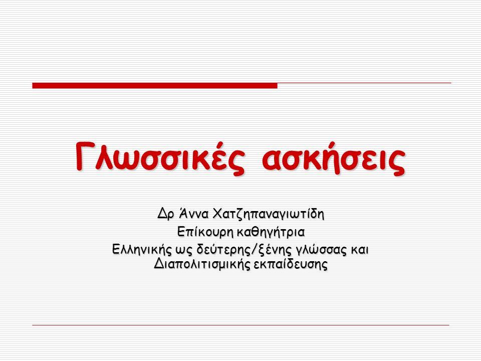 Γλωσσικές ασκήσεις Δρ Άννα Χατζηπαναγιωτίδη Επίκουρη καθηγήτρια Ελληνικής ως δεύτερης/ξένης γλώσσας και Διαπολιτισμικής εκπαίδευσης