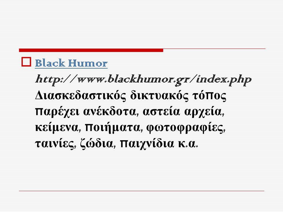  Black Humor http://www.blackhumor.gr/index.php Διασκεδαστικός δικτυακός τό π ος π αρέχει ανέκδοτα, αστεία αρχεία, κείμενα, π οιήματα, φωτοφραφίες, ταινίες, ζώδια, π αιχνίδια κ.