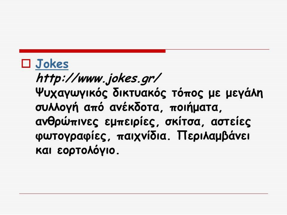  Jokes http://www.jokes.gr/ Ψυχαγωγικός δικτυακός τόπος με μεγάλη συλλογή από ανέκδοτα, ποιήματα, ανθρώπινες εμπειρίες, σκίτσα, αστείες φωτογραφίες, παιχνίδια.