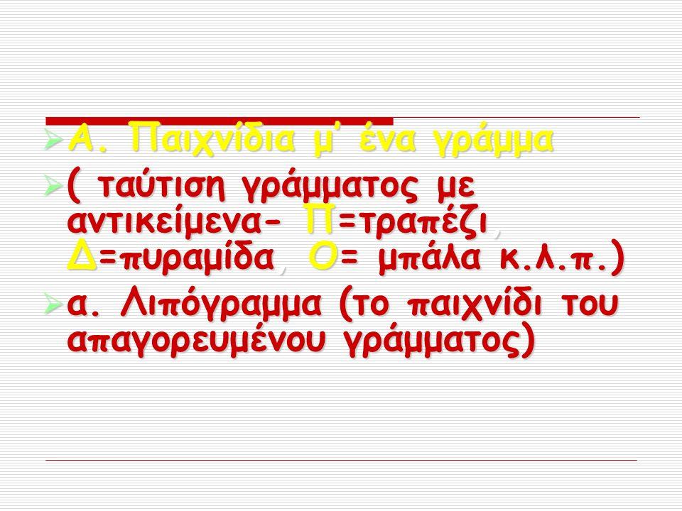  Α. Παιχνίδια μ' ένα γράμμα  ( ταύτιση γράμματος με αντικείμενα- Π=τραπέζι, Δ=πυραμίδα, Ο= μπάλα κ.λ.π.)  α. Λιπόγραμμα (το παιχνίδι του απαγορευμέ