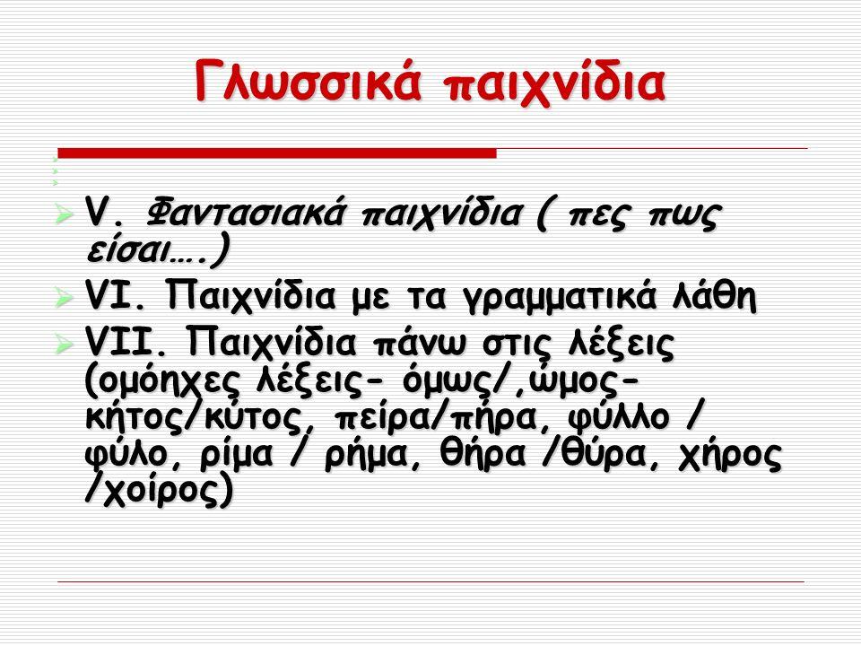 Γλωσσικά παιχνίδια     V. Φαντασιακά παιχνίδια ( πες πως είσαι….)  VI.