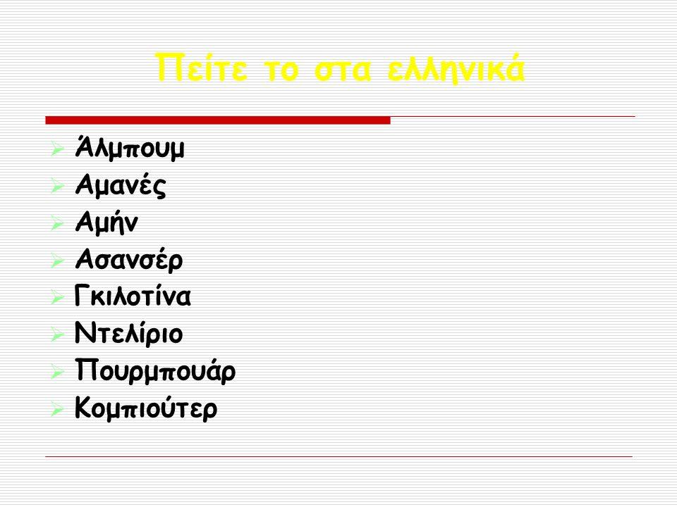 Πείτε το στα ελληνικά  Άλμπουμ  Αμανές  Αμήν  Ασανσέρ  Γκιλοτίνα  Ντελίριο  Πουρμπουάρ  Κομπιούτερ