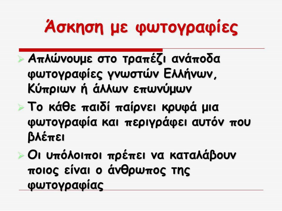 Άσκηση με φωτογραφίες  Απλώνουμε στο τραπέζι ανάποδα φωτογραφίες γνωστών Ελλήνων, Κύπριων ή άλλων επωνύμων  Το κάθε παιδί παίρνει κρυφά μια φωτογραφία και περιγράφει αυτόν που βλέπει  Οι υπόλοιποι πρέπει να καταλάβουν ποιος είναι ο άνθρωπος της φωτογραφίας