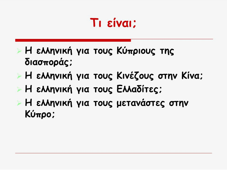 Τι είναι;  Η ελληνική για τους Κύπριους της διασποράς;  Η ελληνική για τους Κινέζους στην Κίνα;  Η ελληνική για τους Ελλαδίτες;  Η ελληνική για τους μετανάστες στην Κύπρο;
