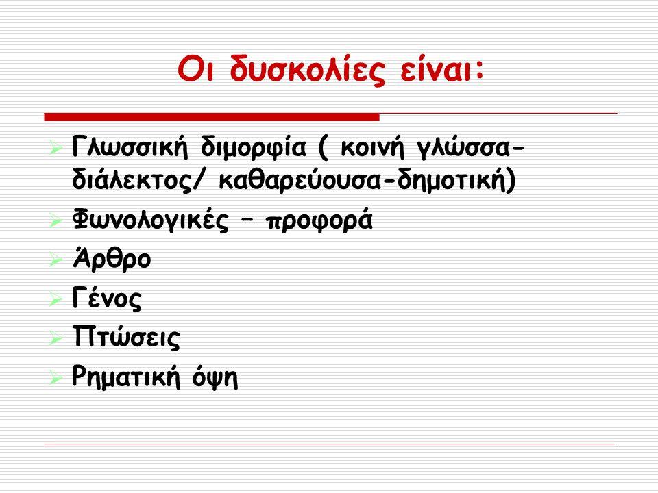 Οι δυσκολίες είναι:  Γλωσσική διμορφία ( κοινή γλώσσα- διάλεκτος/ καθαρεύουσα-δημοτική)  Φωνολογικές – προφορά  Άρθρο  Γένος  Πτώσεις  Ρηματική όψη