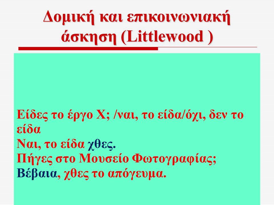 Δομική και επικοινωνιακή άσκηση (Littlewood ) Είδες το έργο Χ; /ναι, το είδα/όχι, δεν το είδα Ναι, το είδα χθες.