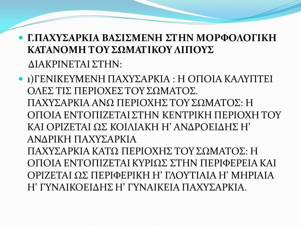 Γ.ΠΑΧΥΣΑΡΚΙΑ ΒΑΣΙΣΜΕΝΗ ΣΤΗΝ ΜΟΡΦΟΛΟΓΙΚΗ ΚΑΤΑΝΟΜΗ ΤΟΥ ΣΩΜΑΤΙΚΟΥ ΛΙΠΟΥΣ ΔΙΑΚΡΙΝΕΤΑΙ ΣΤΗΝ: 1)ΓΕΝΙΚΕΥΜΕΝΗ ΠΑΧΥΣΑΡΚΙΑ : Η ΟΠΟΙΑ ΚΑΛΥΠΤΕΙ ΟΛΕΣ ΤΙΣ ΠΕΡΙΟΧΕΣ