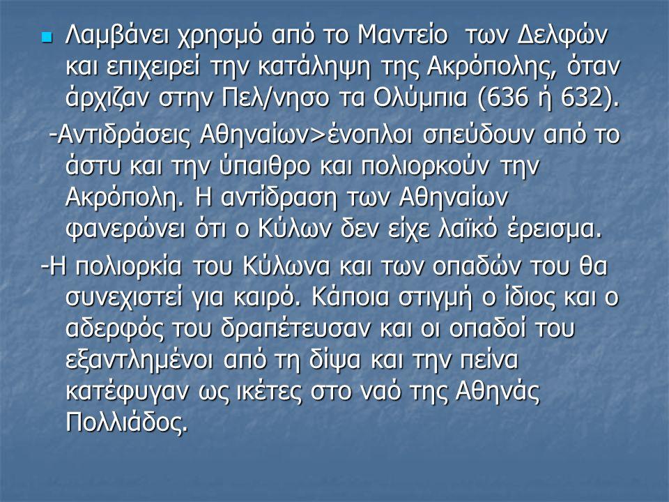 Λαμβάνει χρησμό από το Μαντείο των Δελφών και επιχειρεί την κατάληψη της Ακρόπολης, όταν άρχιζαν στην Πελ/νησο τα Ολύμπια (636 ή 632).