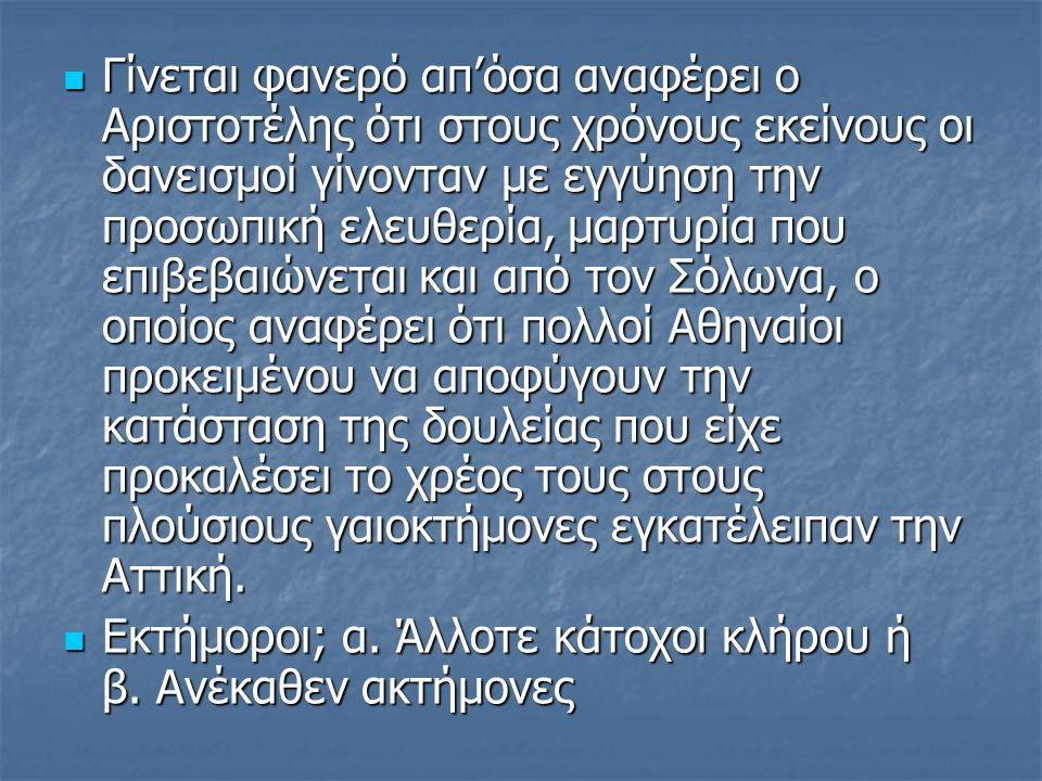 Γίνεται φανερό απ'όσα αναφέρει ο Αριστοτέλης ότι στους χρόνους εκείνους οι δανεισμοί γίνονταν με εγγύηση την προσωπική ελευθερία, μαρτυρία που επιβεβαιώνεται και από τον Σόλωνα, ο οποίος αναφέρει ότι πολλοί Αθηναίοι προκειμένου να αποφύγουν την κατάσταση της δουλείας που είχε προκαλέσει το χρέος τους στους πλούσιους γαιοκτήμονες εγκατέλειπαν την Αττική.