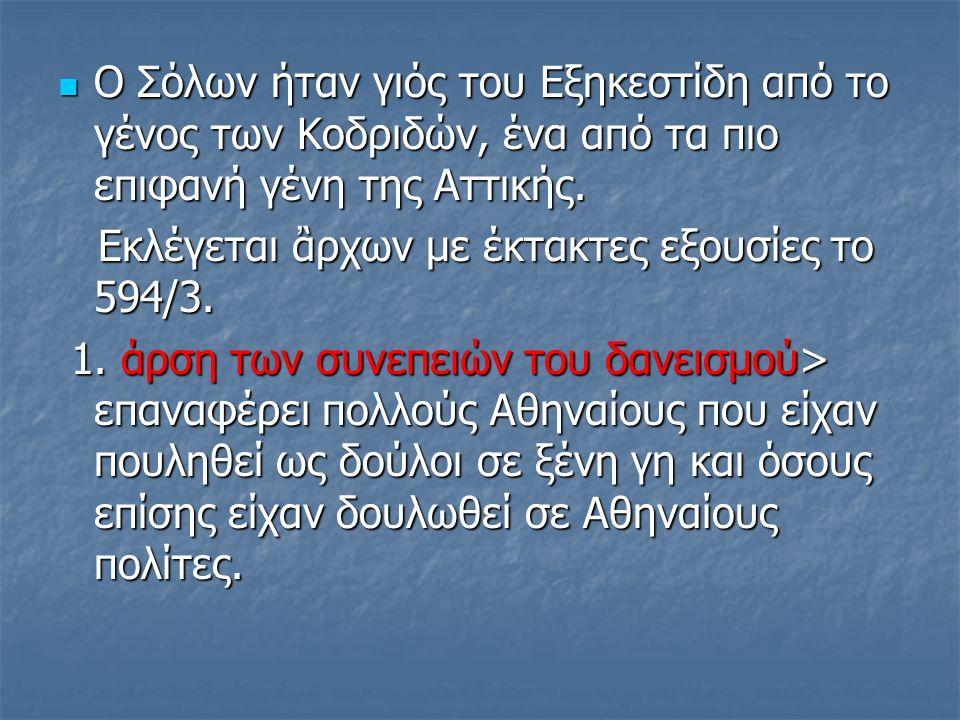 Ο Σόλων ήταν γιός του Εξηκεστίδη από το γένος των Κοδριδών, ένα από τα πιο επιφανή γένη της Αττικής.