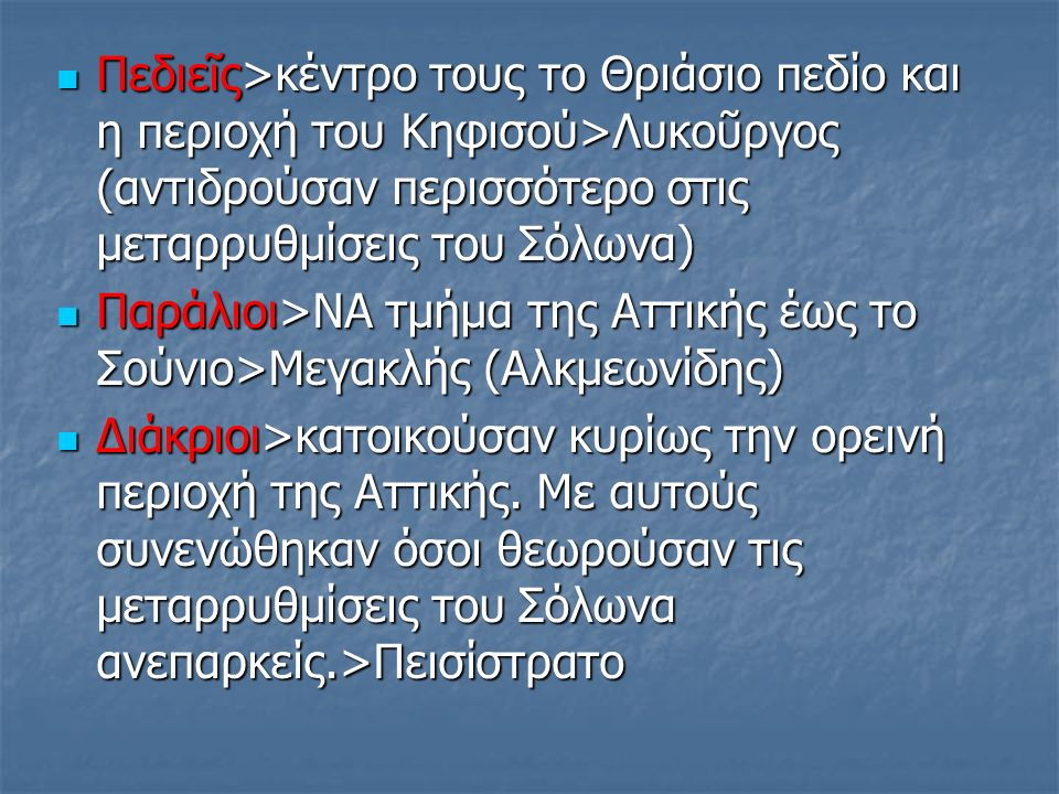 Πεδιεῖς>κέντρο τους το Θριάσιο πεδίο και η περιοχή του Κηφισού>Λυκοῦργος (αντιδρούσαν περισσότερο στις μεταρρυθμίσεις του Σόλωνα) Πεδιεῖς>κέντρο τους το Θριάσιο πεδίο και η περιοχή του Κηφισού>Λυκοῦργος (αντιδρούσαν περισσότερο στις μεταρρυθμίσεις του Σόλωνα) Παράλιοι>ΝΑ τμήμα της Αττικής έως το Σούνιο>Μεγακλής (Αλκμεωνίδης) Παράλιοι>ΝΑ τμήμα της Αττικής έως το Σούνιο>Μεγακλής (Αλκμεωνίδης) Διάκριοι>κατοικούσαν κυρίως την ορεινή περιοχή της Αττικής.