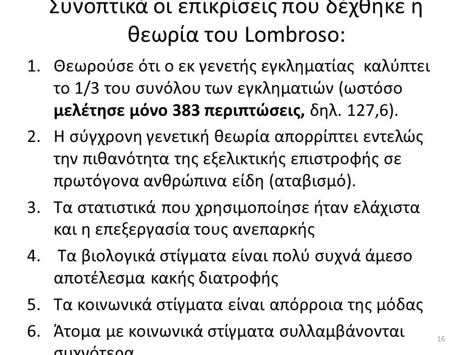 Συνοπτικά οι επικρίσεις που δέχθηκε η θεωρία του Lombroso: 1.Θεωρούσε ότι ο εκ γενετής εγκληματίας καλύπτει το 1/3 του συνόλου των εγκληματιών (ωστόσο μελέτησε μόνο 383 περιπτώσεις, δηλ.