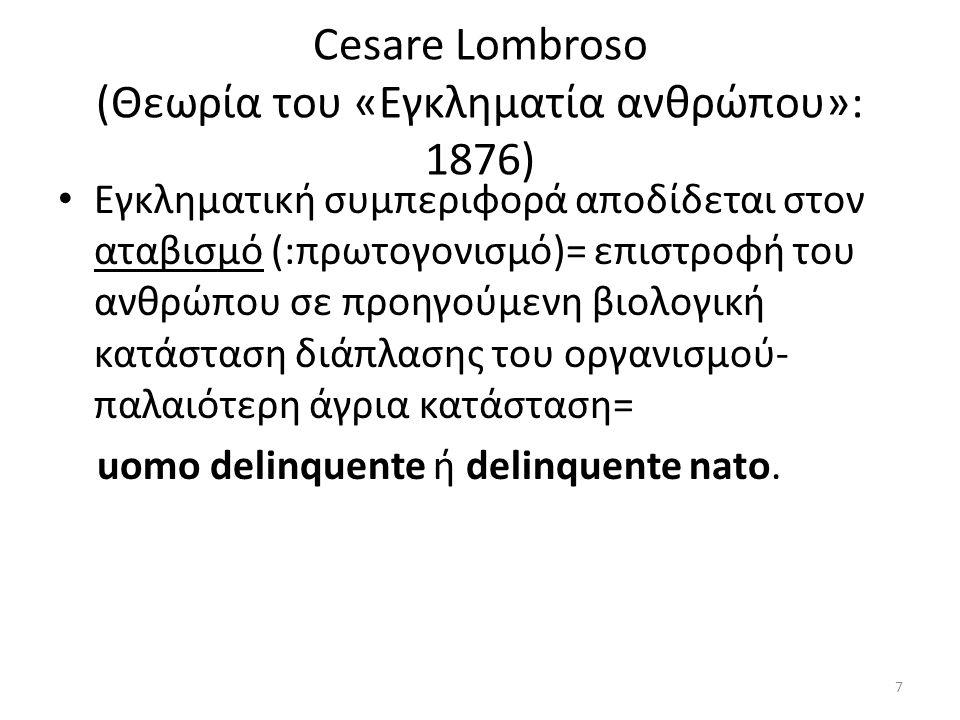 Cesare Lombroso (Θεωρία του «Εγκληματία ανθρώπου»: 1876) Εγκληματική συμπεριφορά αποδίδεται στον αταβισμό (:πρωτογονισμό)= επιστροφή του ανθρώπου σε προηγούμενη βιολογική κατάσταση διάπλασης του οργανισμού- παλαιότερη άγρια κατάσταση= uomo delinquente ή delinquente natο.