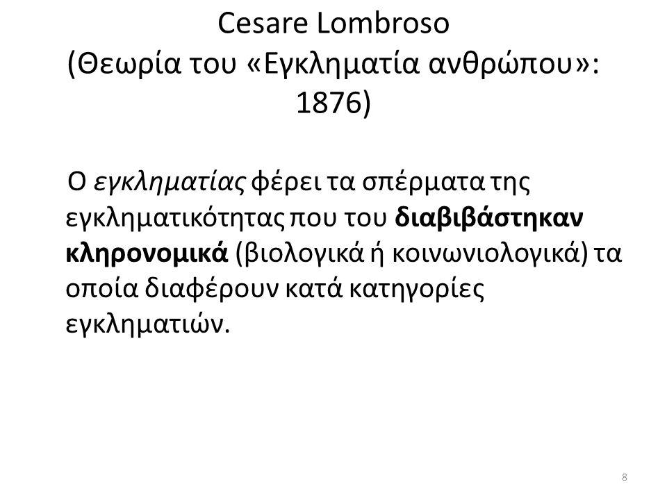 Cesare Lombroso (Θεωρία του «Εγκληματία ανθρώπου»: 1876) Ο εγκληματίας φέρει τα σπέρματα της εγκληματικότητας που του διαβιβάστηκαν κληρονομικά (βιολογικά ή κοινωνιολογικά) τα οποία διαφέρουν κατά κατηγορίες εγκληματιών.