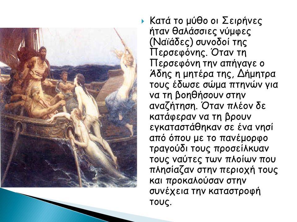 Οι Σειρήνες στην Οδύσσεια  Ο Οδυσσέας είχε ενημερωθεί από την Κίρκη για το γοητευτικό τραγούδι τους με το οποίο παγίδευαν τους ανυποψίαστους ταξιδιώτες, που πλησιάζοντας είτε ξεχνούσαν τον προορισμό τους, είτε κατασπαράζονταν απ΄ αυτές, κι έτσι διέταξε σε όλο το πλήρωμα του να βάλουν κερί στα αυτιά τους ώστε να μην ακούν το τραγούδι των Σειρήνων, ενώ ό ίδιος ζήτησε να τον δέσουν στο κατάρτι ώστε όταν ακούσει το τραγούδι τους να μη παρασυρθεί στη γοητεία τους.