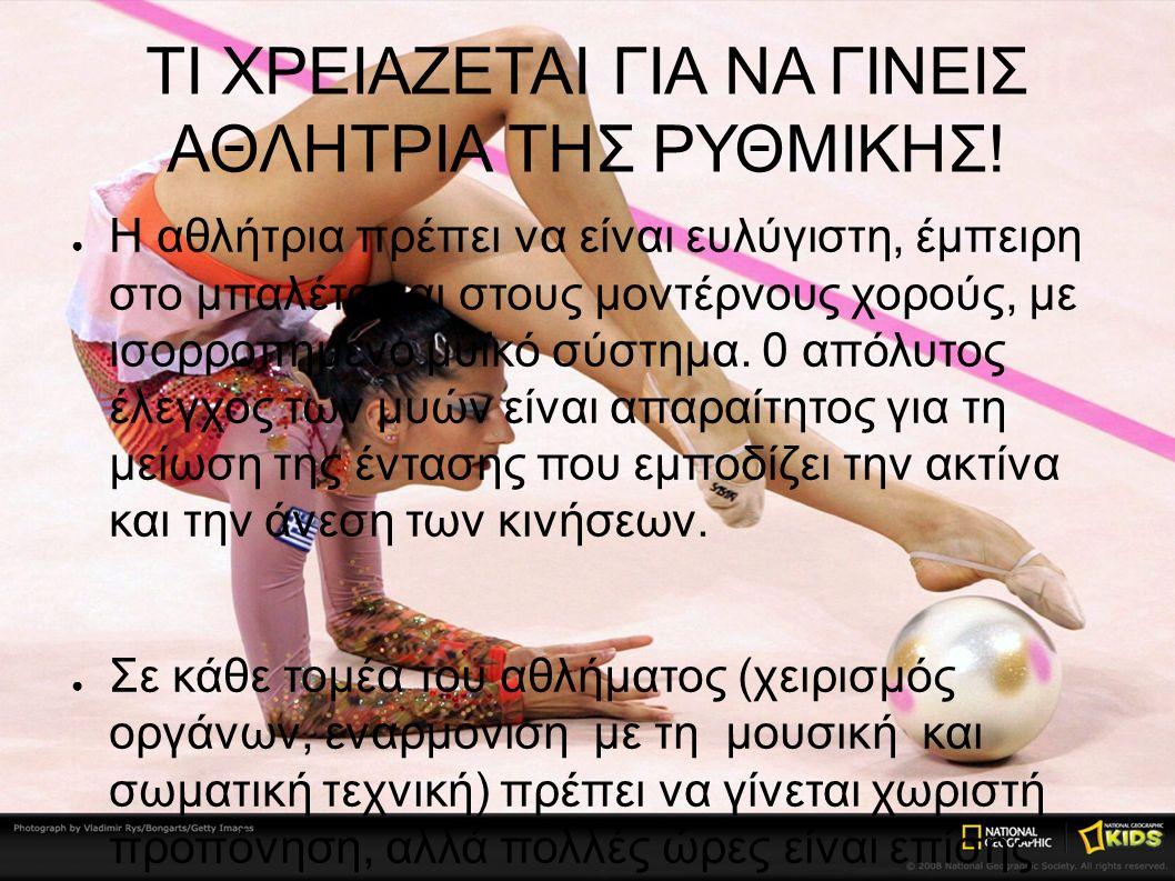 ΤΙ ΧΡΕΙΑΖΕΤΑΙ ΓΙΑ ΝΑ ΓΙΝΕΙΣ ΑΘΛΗΤΡΙΑ ΤΗΣ ΡΥΘΜΙΚΗΣ! ● Η αθλήτρια πρέπει να είναι ευλύγιστη, έμπειρη στο μπαλέτο και στους μοντέρνους χορούς, με ισορροπ