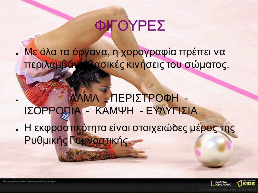 ΦΙΓΟΥΡΕΣ ● Με όλα τα όργανα, η χορογραφία πρέπει να περιλαμβάνει βασικές κινήσεις του σώματος. ● ΑΛΜΑ - ΠΕΡΙΣΤΡΟΦΗ - ΙΣΟΡΡΟΠΙΑ - ΚΑΜΨΗ - ΕΥΛΥΓΙΣΙΑ ● Η