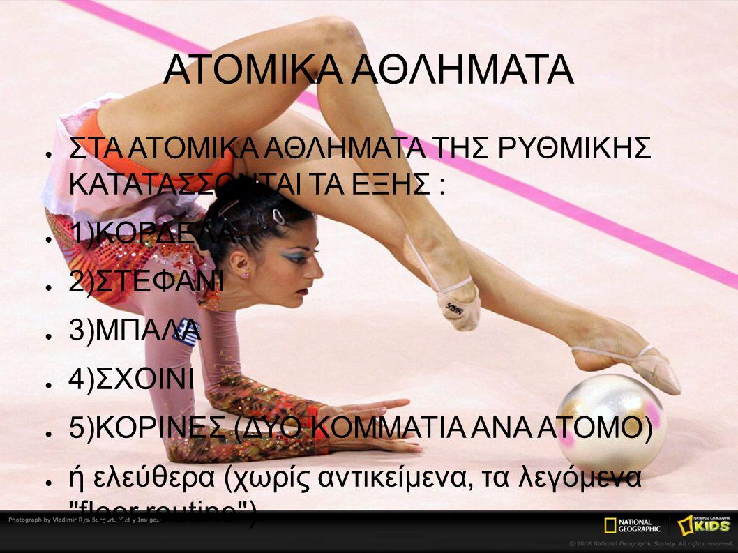 ΑΤΟΜΙΚΑ ΑΘΛΗΜΑΤΑ ● ΣΤΑ ΑΤΟΜΙΚΑ ΑΘΛΗΜΑΤΑ ΤΗΣ ΡΥΘΜΙΚΗΣ ΚΑΤΑΤΑΣΣΟΝΤΑΙ ΤΑ ΕΞΗΣ : ● 1)ΚΟΡΔΕΛΑ ● 2)ΣΤΕΦΑΝΙ ● 3)ΜΠΑΛΑ ● 4)ΣΧΟΙΝΙ ● 5)ΚΟΡΙΝΕΣ (ΔΥΟ ΚΟΜΜΑΤΙΑ ΑΝΑ ΑΤΟΜΟ) ● ή ελεύθερα (χωρίς αντικείμενα, τα λεγόμενα floor routine ).