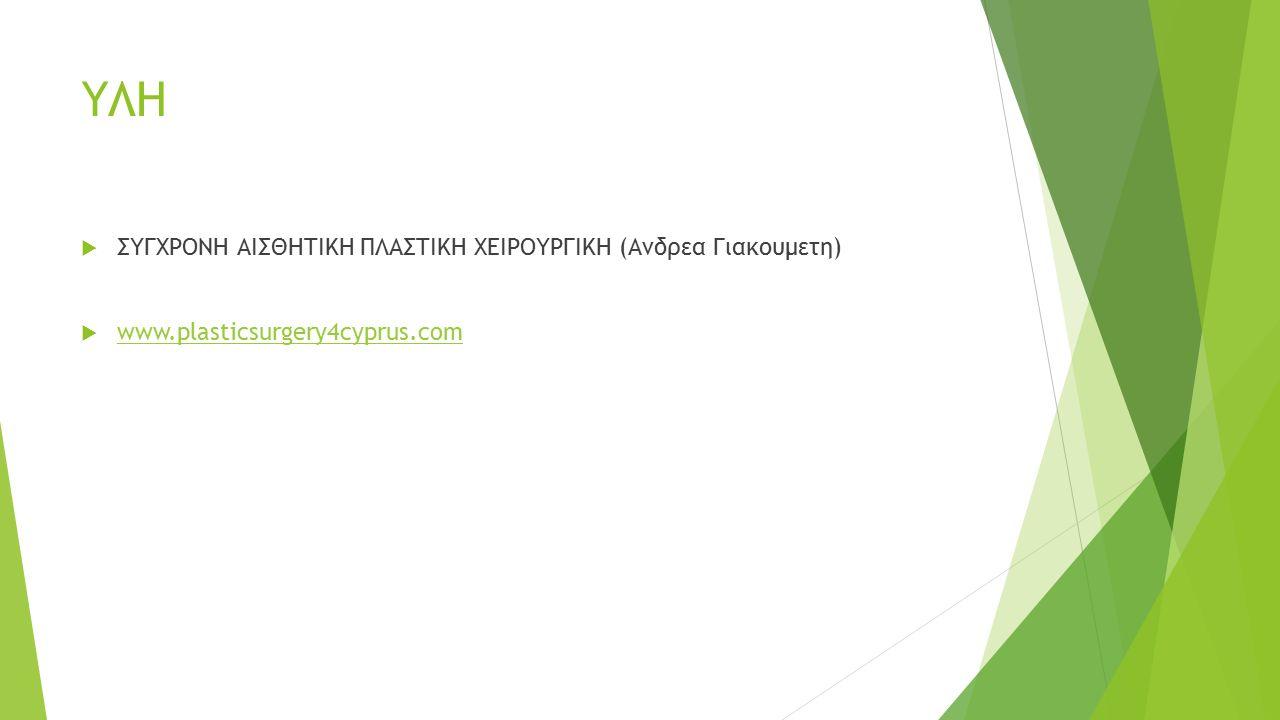 ΥΛΗ  ΣΥΓΧΡΟΝΗ ΑΙΣΘΗΤΙΚΗ ΠΛΑΣΤΙΚΗ ΧΕΙΡΟΥΡΓΙΚΗ (Ανδρεα Γιακουμετη)  www.plasticsurgery4cyprus.com www.plasticsurgery4cyprus.com