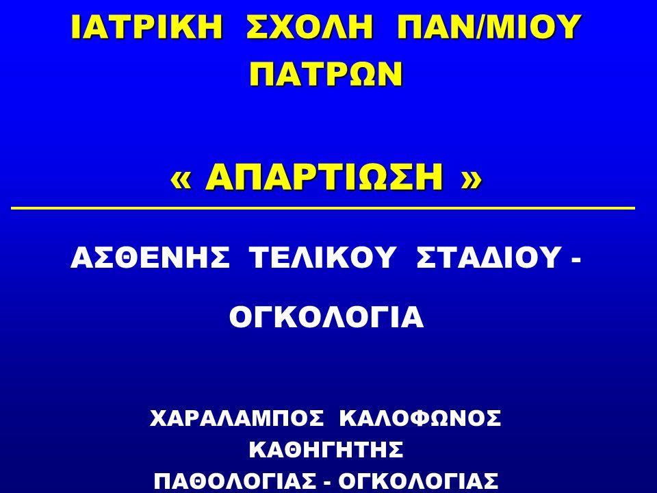 ΙΑΤΡΙΚΗ ΣΧΟΛΗ ΠΑΝ/ΜΙΟΥ ΠΑΤΡΩΝ « ΑΠΑΡΤΙΩΣΗ » ΑΣΘΕΝΗΣ ΤΕΛΙΚΟΥ ΣΤΑΔΙΟΥ - ΟΓΚΟΛΟΓΙΑ ΧΑΡΑΛΑΜΠΟΣ ΚΑΛΟΦΩΝΟΣ ΚΑΘΗΓΗΤΗΣ ΠΑΘΟΛΟΓΙΑΣ - ΟΓΚΟΛΟΓΙΑΣ