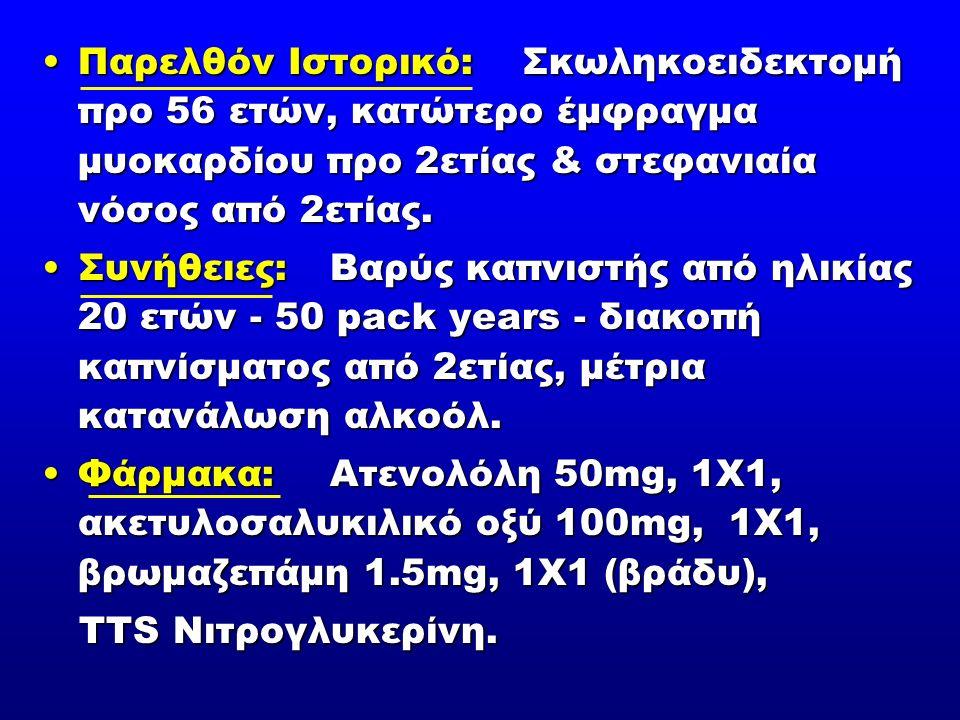 Παρελθόν Ιστορικό: Σκωληκοειδεκτομή προ 56 ετών, κατώτερο έμφραγμα μυοκαρδίου προ 2ετίας & στεφανιαία νόσος από 2ετίας.Παρελθόν Ιστορικό: Σκωληκοειδεκτομή προ 56 ετών, κατώτερο έμφραγμα μυοκαρδίου προ 2ετίας & στεφανιαία νόσος από 2ετίας.