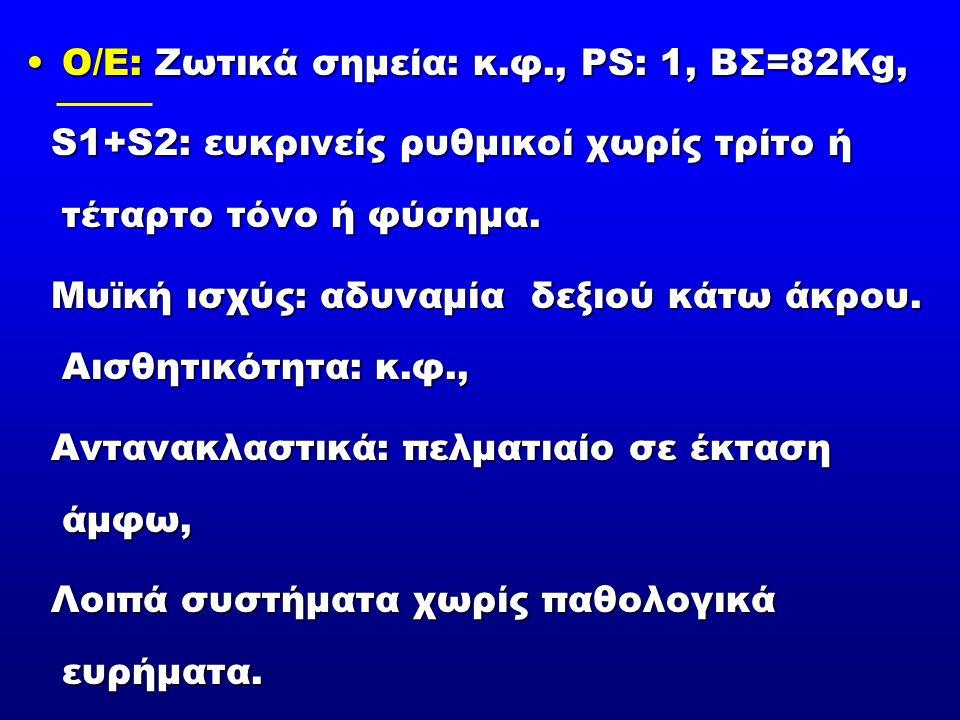Ο/Ε: Ζωτικά σημεία: κ.φ., PS: 1, ΒΣ=82Κg,Ο/Ε: Ζωτικά σημεία: κ.φ., PS: 1, ΒΣ=82Κg, S1+S2: ευκρινείς ρυθμικοί χωρίς τρίτο ή τέταρτο τόνο ή φύσημα.