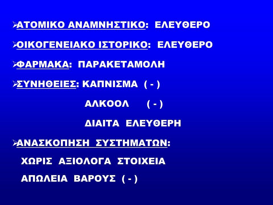  ΑΤΟΜΙΚΟ ΑΝΑΜΝΗΣΤΙΚΟ: ΕΛΕΥΘΕΡΟ  ΟΙΚΟΓΕΝΕΙΑΚΟ ΙΣΤΟΡΙΚΟ: ΕΛΕΥΘΕΡΟ  ΦΑΡΜΑΚΑ: ΠΑΡΑΚΕΤΑΜΟΛΗ  ΣΥΝΗΘΕΙΕΣ: ΚΑΠΝΙΣΜΑ ( - ) ΑΛΚΟΟΛ ( - ) ΔΙΑΙΤΑ ΕΛΕΥΘΕΡΗ  ΑΝΑΣΚΟΠΗΣΗ ΣΥΣΤΗΜΑΤΩΝ: ΧΩΡΙΣ ΑΞΙΟΛΟΓΑ ΣΤΟΙΧΕΙΑ ΑΠΩΛΕΙΑ ΒΑΡΟΥΣ ( - )