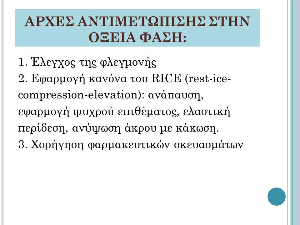 ΑΡΧΕΣ ΑΝΤΙΜΕΤΩΠΙΣΗΣ ΣΤΗΝ ΟΞΕΙΑ ΦΑΣΗ: 1. Έλεγχος της φλεγμονής 2. Εφαρμογή κανόνα του RICE (rest-ice- compression-elevation): ανάπαυση, εφαρμογή ψυχρού